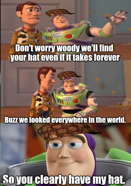 Woody's Lost Hat. |  Don't worry woody we'll find your hat even if it takes forever; Buzz we looked everywhere in the world. So you clearly have my hat. | image tagged in memes,buzz lightyear,woody,lost hat | made w/ Imgflip meme maker