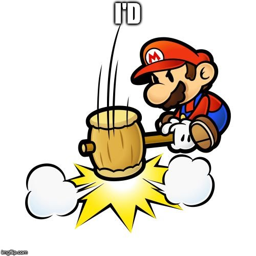 Mario Hammer Smash Meme | I'D | image tagged in memes,mario hammer smash | made w/ Imgflip meme maker