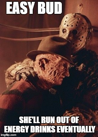 The clock is ticking. I'm a Rockstar fan myself | EASY BUD SHE'LL RUN OUT OF ENERGY DRINKS EVENTUALLY | image tagged in rockstar,monster,energy drinks,freddy krueger,random,jason voorhees | made w/ Imgflip meme maker