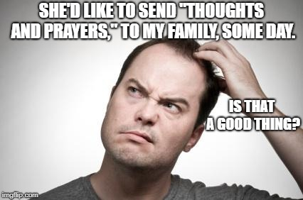 "Confused guy | SHE'D LIKE TO SEND ""THOUGHTS AND PRAYERS,"" TO MY FAMILY, SOME DAY. IS THAT A GOOD THING? 