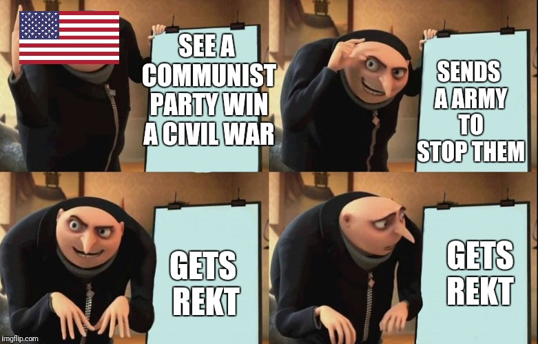 Despicable Me Diabolical Plan Gru Template | SEE A COMMUNIST PARTY WIN A CIVIL WAR SENDS A ARMY TO STOP THEM GETS REKT GETS REKT | image tagged in despicable me diabolical plan gru template | made w/ Imgflip meme maker