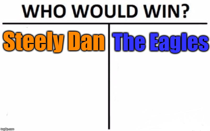 Battle of classic rock bands | Steely Dan The Eagles | image tagged in memes,who would win | made w/ Imgflip meme maker
