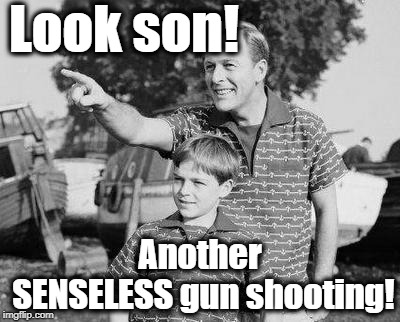 We need better gun laws! | Look son! Another SENSELESS gun shooting! | image tagged in memes,look son,nra go away | made w/ Imgflip meme maker