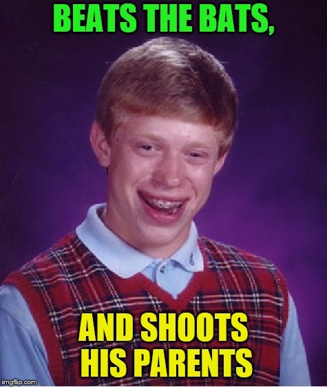 Bad Luck Brian Meme | BEATS THE BATS, AND SHOOTS HIS PARENTS | image tagged in memes,bad luck brian | made w/ Imgflip meme maker