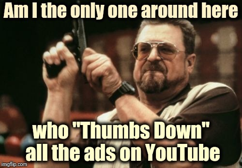 "I know I'm not alone | Am I the only one around here who ""Thumbs Down"" all the ads on YouTube 