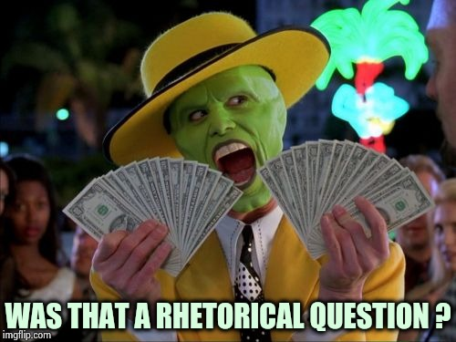 Money Money Meme | WAS THAT A RHETORICAL QUESTION ? | image tagged in memes,money money | made w/ Imgflip meme maker