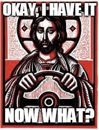 Jesus, Take the Wheel | OKAY, I HAVE IT NOW WHAT? | image tagged in jesus christ,religious | made w/ Imgflip meme maker