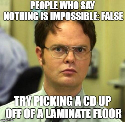 Laminate floors are killers | PEOPLE WHO SAY NOTHING IS IMPOSSIBLE: FALSE TRY PICKING A CD UP OFF OF A LAMINATE FLOOR | image tagged in false,memes,cd,laminate floor,killer,impossible | made w/ Imgflip meme maker