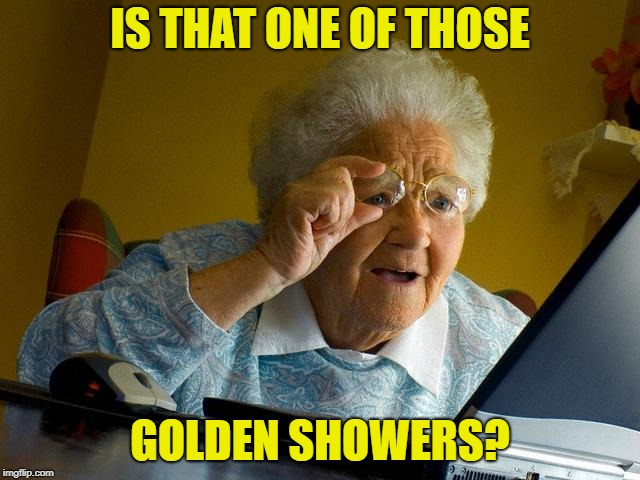 Grandma Finds The Internet Meme | IS THAT ONE OF THOSE GOLDEN SHOWERS? | image tagged in memes,grandma finds the internet | made w/ Imgflip meme maker