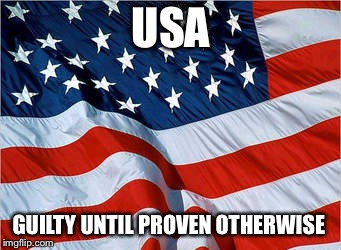 | USA GUILTY UNTIL PROVEN OTHERWISE | image tagged in usa flag | made w/ Imgflip meme maker