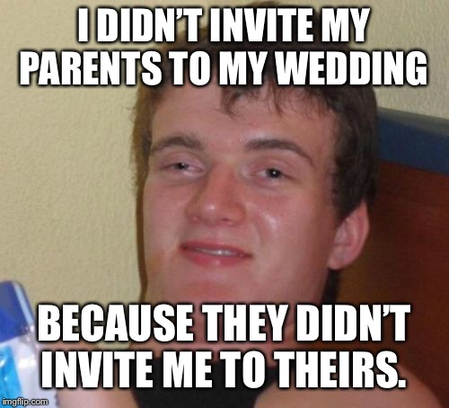 10 Guy Meme | I DIDN'T INVITE MY PARENTS TO MY WEDDING BECAUSE THEY DIDN'T INVITE ME TO THEIRS. | image tagged in memes,10 guy | made w/ Imgflip meme maker