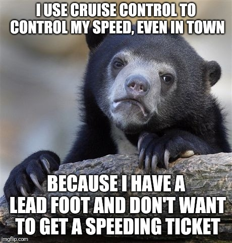 Confession Bear | I USE CRUISE CONTROL TO CONTROL MY SPEED, EVEN IN TOWN BECAUSE I HAVE A LEAD FOOT AND DON'T WANT TO GET A SPEEDING TICKET | image tagged in memes,confession bear,speeding ticket,speed limit,cruise control,good driving | made w/ Imgflip meme maker