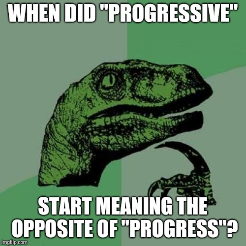 "Philosoraptor | WHEN DID ""PROGRESSIVE"" START MEANING THE OPPOSITE OF ""PROGRESS""? 
