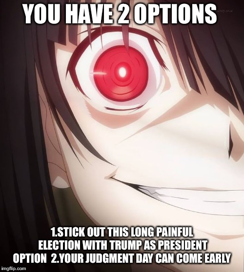 YOU HAVE 2 OPTIONS 1.STICK OUT THIS LONG PAINFUL ELECTION WITH TRUMP AS PRESIDENT OPTION  2.YOUR JUDGMENT DAY CAN COME EARLY | image tagged in kurumi tokisaki,date a live,donald trump,anime | made w/ Imgflip meme maker