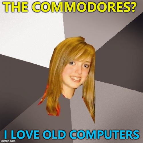 Inspired by rshaffer5 :) | THE COMMODORES? I LOVE OLD COMPUTERS | image tagged in memes,musically oblivious 8th grader,the commodores,commodore 64 | made w/ Imgflip meme maker