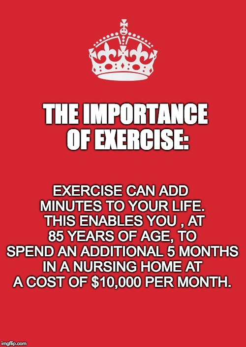 Keep Calm And Carry On Red | THE IMPORTANCE OF EXERCISE: EXERCISE CAN ADD MINUTES TO YOUR LIFE.  THIS ENABLES YOU , AT 85 YEARS OF AGE, TO SPEND AN ADDITIONAL 5 MONTHS I | image tagged in memes,keep calm and carry on red | made w/ Imgflip meme maker
