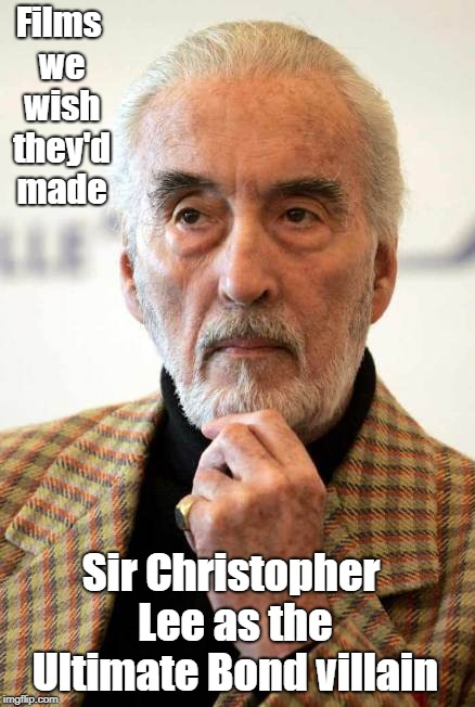 Christopher Lee | Films we wish they'd made Sir Christopher Lee as the Ultimate Bond villain | image tagged in christopher lee,james bond,dracula,scaramanga,awesome | made w/ Imgflip meme maker