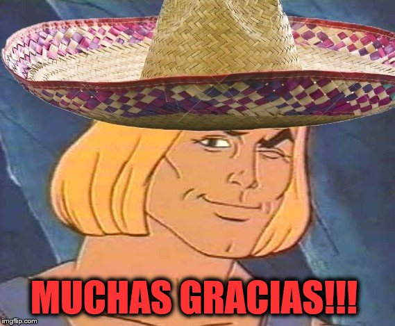 He Man w/ Sombrero | MUCHAS GRACIAS!!! | image tagged in he man w/ sombrero | made w/ Imgflip meme maker