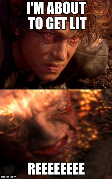 Anakin Skywalker Burning | I'M ABOUT TO GET LIT REEEEEEEE | image tagged in anakin skywalker burning | made w/ Imgflip meme maker