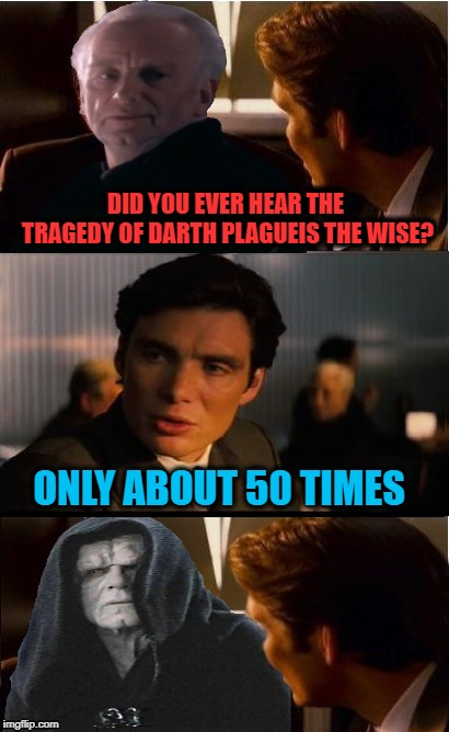 Heard it before |  DID YOU EVER HEAR THE TRAGEDY OF DARTH PLAGUEIS THE WISE? ONLY ABOUT 50 TIMES | image tagged in funny memes,inception,starwars,episodeiii,palpatine,emperor palpatine | made w/ Imgflip meme maker