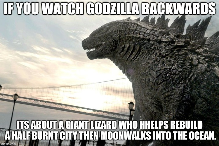its true |  IF YOU WATCH GODZILLA BACKWARDS; ITS ABOUT A GIANT LIZARD WHO HHELPS REBUILD A HALF BURNT CITY THEN MOONWALKS INTO THE OCEAN. | image tagged in godzilla | made w/ Imgflip meme maker