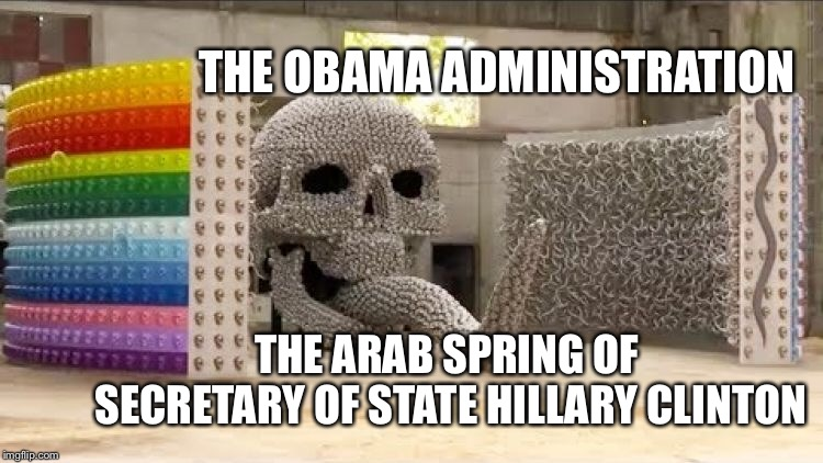 Arab Spring  | THE OBAMA ADMINISTRATION THE ARAB SPRING OF SECRETARY OF STATE HILLARY CLINTON | image tagged in hillary clinton,barack obama,syria,syrian refugees,libya,benghazi | made w/ Imgflip meme maker