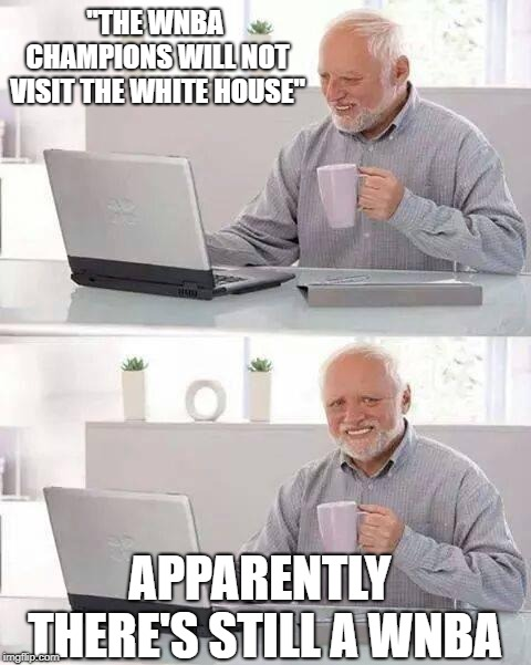 "wnba | ""THE WNBA CHAMPIONS WILL NOT VISIT THE WHITE HOUSE"" APPARENTLY THERE'S STILL A WNBA 