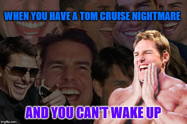 Tom Cruise Crazy Laugh | WHEN YOU HAVE A TOM CRUISE NIGHTMARE AND YOU CAN'T WAKE UP | image tagged in tom cruise crazy laugh | made w/ Imgflip meme maker