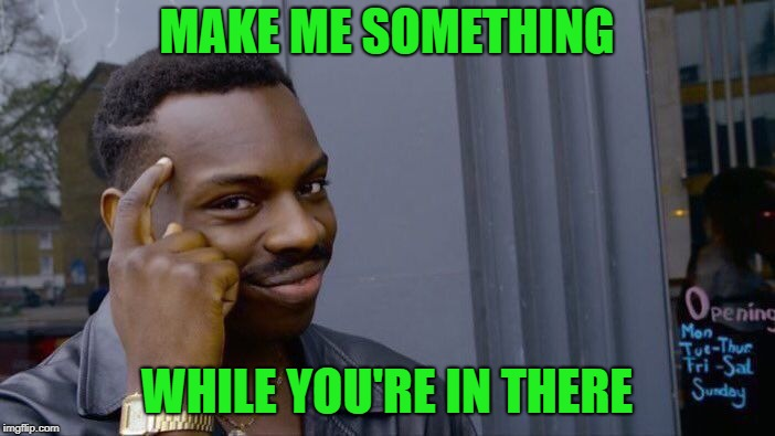 Roll Safe Think About It Meme | MAKE ME SOMETHING WHILE YOU'RE IN THERE | image tagged in memes,roll safe think about it | made w/ Imgflip meme maker
