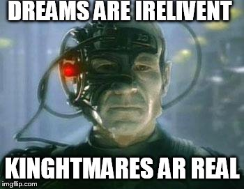 The Borg |  DREAMS ARE IRELIVENT; KINGHTMARES AR REAL | image tagged in the borg | made w/ Imgflip meme maker