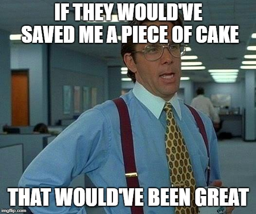 That Would Be Great Meme | IF THEY WOULD'VE SAVED ME A PIECE OF CAKE THAT WOULD'VE BEEN GREAT | image tagged in memes,that would be great | made w/ Imgflip meme maker