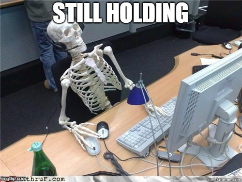 Skeleton Waiting | STILL HOLDING | image tagged in skeleton waiting | made w/ Imgflip meme maker