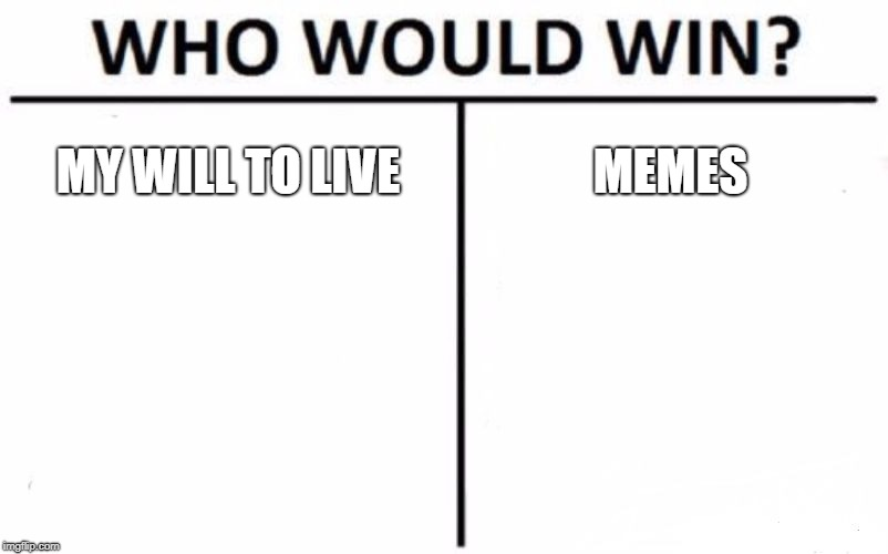 tru tho | MY WILL TO LIVE MEMES | image tagged in memes,who would win,funny,dank,teddyarchive | made w/ Imgflip meme maker