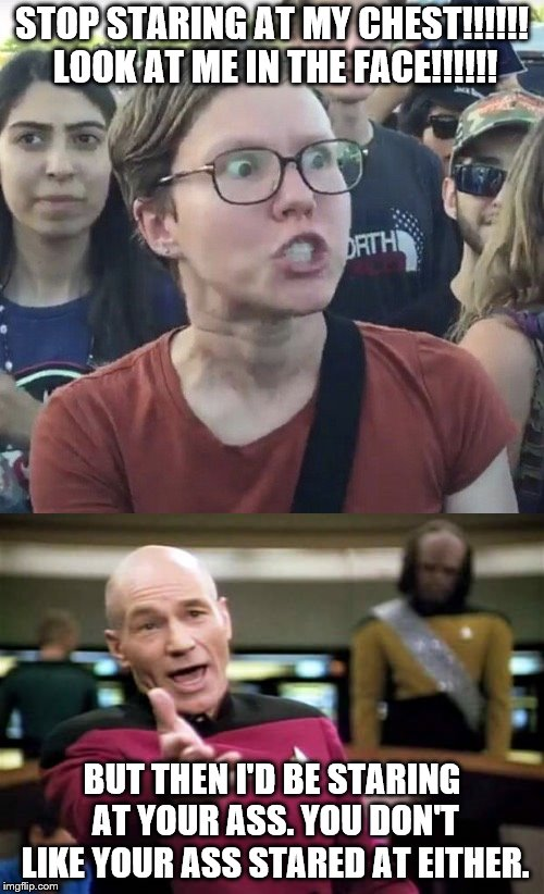 Bail out before the lose lose situation approaches you. | STOP STARING AT MY CHEST!!!!!! LOOK AT ME IN THE FACE!!!!!! BUT THEN I'D BE STARING AT YOUR ASS. YOU DON'T LIKE YOUR ASS STARED AT EITHER. | image tagged in triggered feminist,picard wtf,staring | made w/ Imgflip meme maker