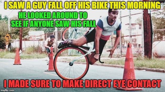 YEAH I SAW THAT | I SAW A GUY FALL OFF HIS BIKE THIS MORNING I MADE SURE TO MAKE DIRECT EYE CONTACT HE LOOKED AROUND TO SEE IF ANYONE SAW HIS FALL | image tagged in memes,funny,bicycle,crash,eye contact | made w/ Imgflip meme maker