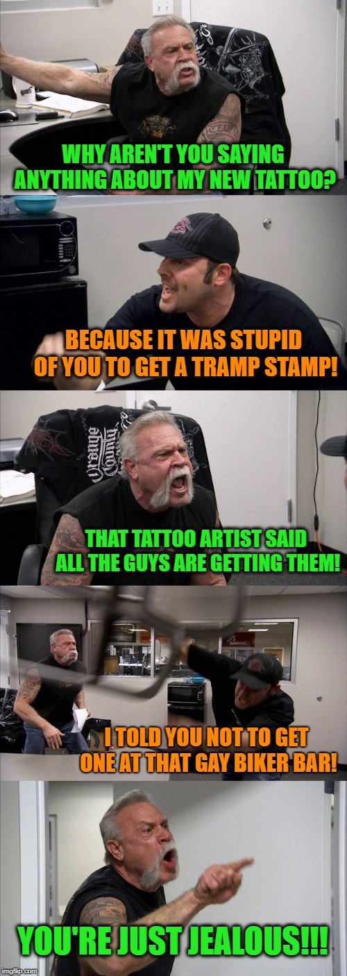 American Chopper Argument | WHY AREN'T YOU SAYING ANYTHING ABOUT MY NEW TATTOO? BECAUSE IT WAS STUPID OF YOU TO GET A TRAMP STAMP! THAT TATTOO ARTIST SAID ALL THE GUYS  | image tagged in memes,american chopper argument,tattoos | made w/ Imgflip meme maker