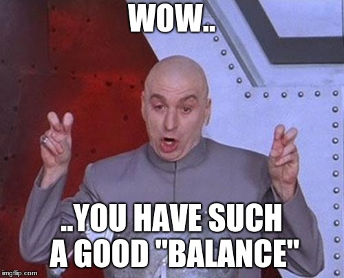 "Dr Evil Laser Meme | WOW.. ..YOU HAVE SUCH A GOOD ""BALANCE"" 