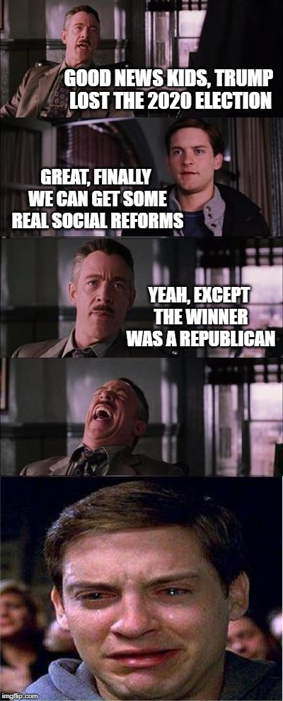 Peter Parker Cry | GOOD NEWS KIDS, TRUMP LOST THE 2020 ELECTION GREAT, FINALLY WE CAN GET SOME REAL SOCIAL REFORMS YEAH, EXCEPT THE WINNER WAS A REPUBLICAN | image tagged in memes,peter parker cry,election 2020,presidential race,voting,socialism | made w/ Imgflip meme maker