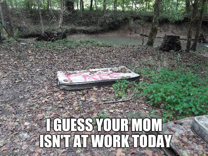 No wonder you Mom is a popular gal | I GUESS YOUR MOM ISN'T AT WORK TODAY | image tagged in memes,funny,your mom,easy like sunday morning,2 make you hollar,flarp | made w/ Imgflip meme maker