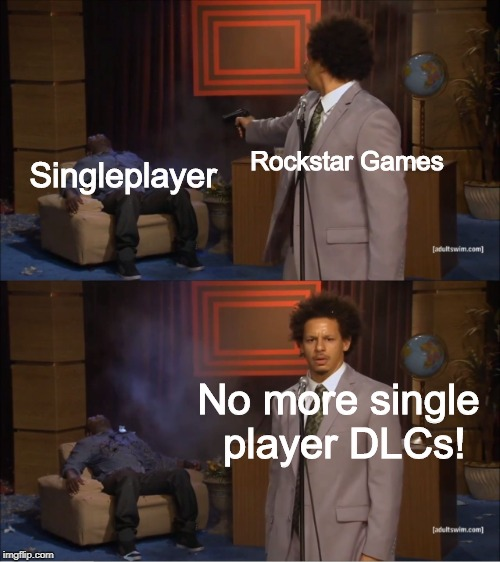 It ain't comin back |  Rockstar Games; Singleplayer; No more single player DLCs! | image tagged in rockstar,singleplayerisdead | made w/ Imgflip meme maker