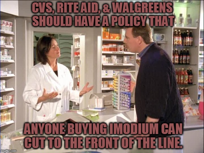 They Should Let You Go Before You Go |  CVS, RITE AID, & WALGREENS SHOULD HAVE A POLICY THAT; ANYONE BUYING IMODIUM CAN CUT TO THE FRONT OF THE LINE. | image tagged in pharmacy,diarrhea,cutting line | made w/ Imgflip meme maker