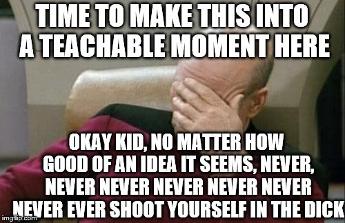Captain Picard Facepalm Meme | TIME TO MAKE THIS INTO A TEACHABLE MOMENT HERE OKAY KID, NO MATTER HOW GOOD OF AN IDEA IT SEEMS, NEVER, NEVER NEVER NEVER NEVER NEVER NEVER  | image tagged in memes,captain picard facepalm | made w/ Imgflip meme maker