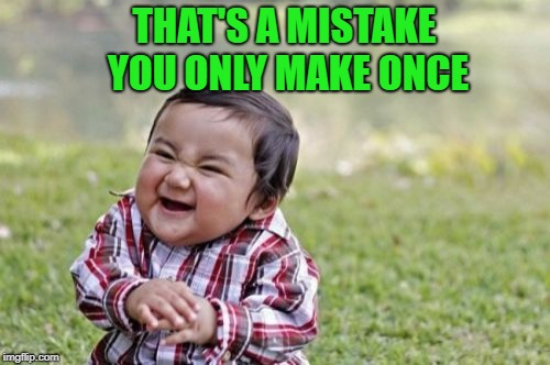 Evil Toddler Meme | THAT'S A MISTAKE YOU ONLY MAKE ONCE | image tagged in memes,evil toddler | made w/ Imgflip meme maker