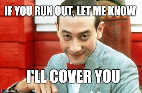 creepy-PeeWee | IF YOU RUN OUT, LET ME KNOW I'LL COVER YOU | image tagged in creepy-peewee,scumbag | made w/ Imgflip meme maker