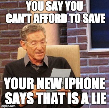 Maury Lie Detector Meme | YOU SAY YOU CAN'T AFFORD TO SAVE YOUR NEW IPHONE SAYS THAT IS A LIE | image tagged in memes,maury lie detector | made w/ Imgflip meme maker