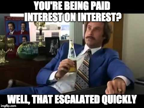 Well That Escalated Quickly Meme | YOU'RE BEING PAID INTEREST ON INTEREST? WELL, THAT ESCALATED QUICKLY | image tagged in memes,well that escalated quickly | made w/ Imgflip meme maker