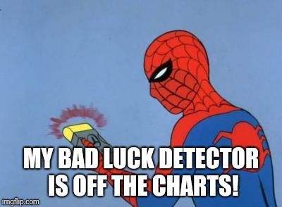 spiderman detector | MY BAD LUCK DETECTOR IS OFF THE CHARTS! | image tagged in spiderman detector | made w/ Imgflip meme maker