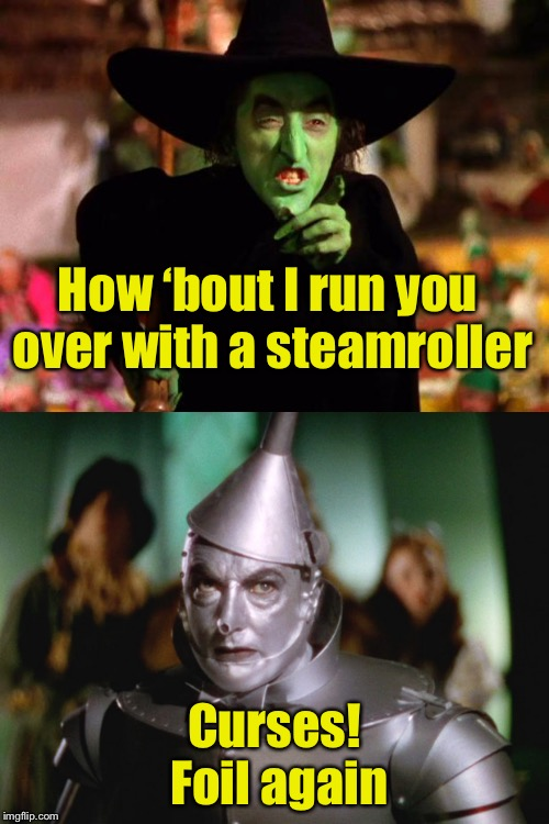 Meanwhile in the land of Oz | How 'bout I run you over with a steamroller Curses! Foil again | image tagged in memes,wizard of oz,tin man,bad pun | made w/ Imgflip meme maker