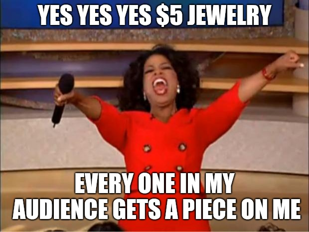 Oprah You Get A | YES YES YES $5 JEWELRY EVERY ONE IN MY AUDIENCE GETS A PIECE ON ME | image tagged in memes,oprah you get a | made w/ Imgflip meme maker
