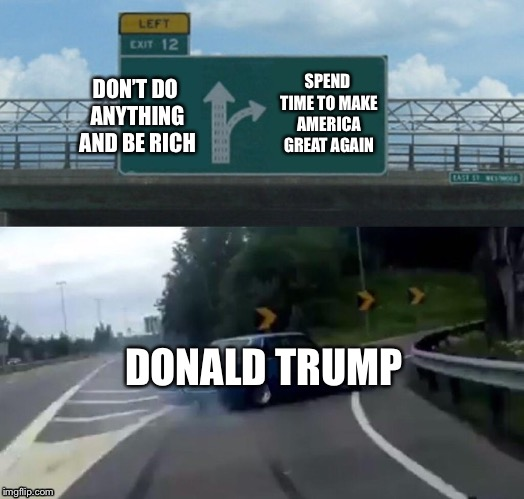 Left Exit 12 Off Ramp Meme | DON'T DO ANYTHING AND BE RICH SPEND TIME TO MAKE AMERICA GREAT AGAIN DONALD TRUMP | image tagged in memes,left exit 12 off ramp | made w/ Imgflip meme maker